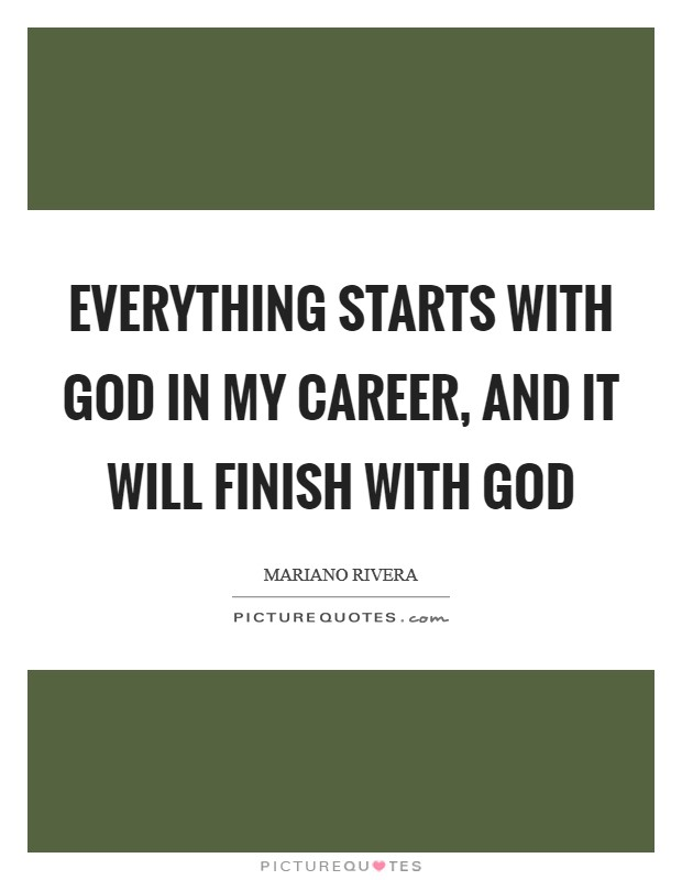Everything starts with God in my career, and it will finish with God Picture Quote #1