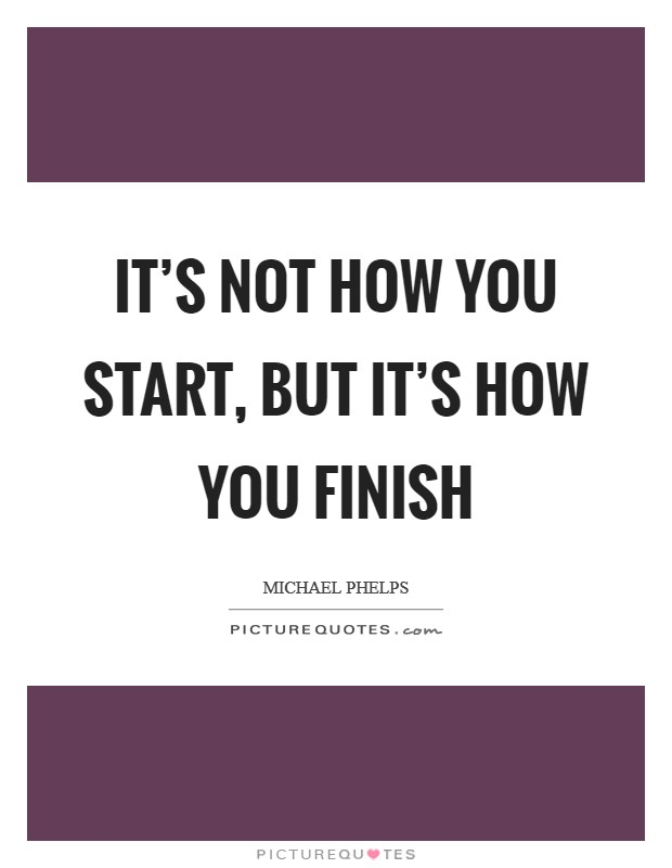 It's not how you start, but it's how you finish Picture Quote #1
