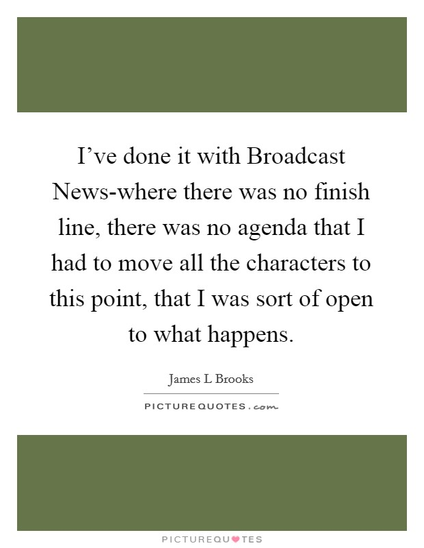 I've done it with Broadcast News-where there was no finish line, there was no agenda that I had to move all the characters to this point, that I was sort of open to what happens Picture Quote #1