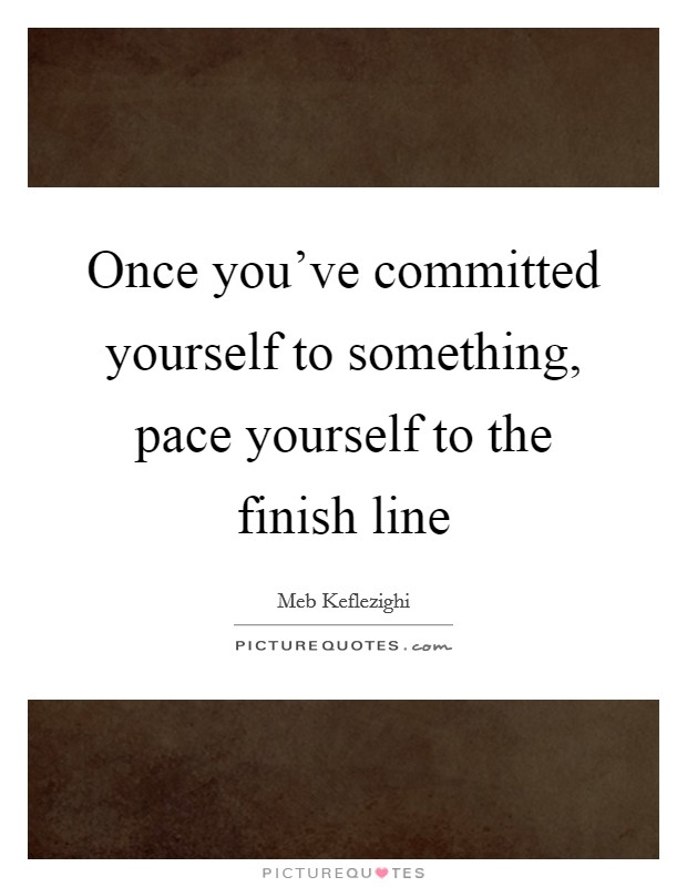 Once you've committed yourself to something, pace yourself to the finish line Picture Quote #1