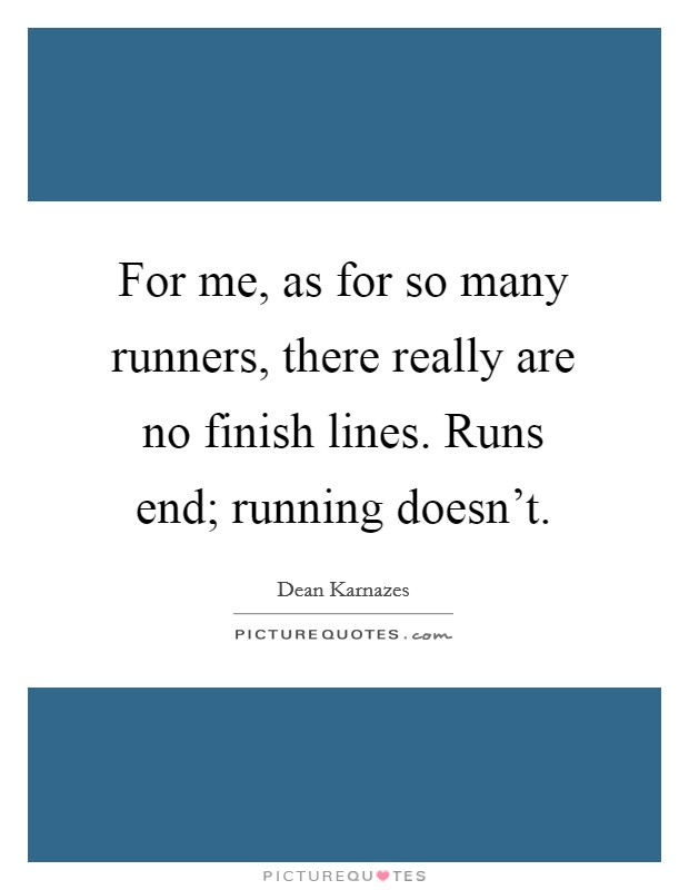 For me, as for so many runners, there really are no finish lines. Runs end; running doesn't Picture Quote #1