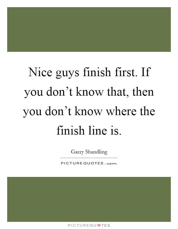 Nice guys finish first. If you don't know that, then you don't know where the finish line is Picture Quote #1