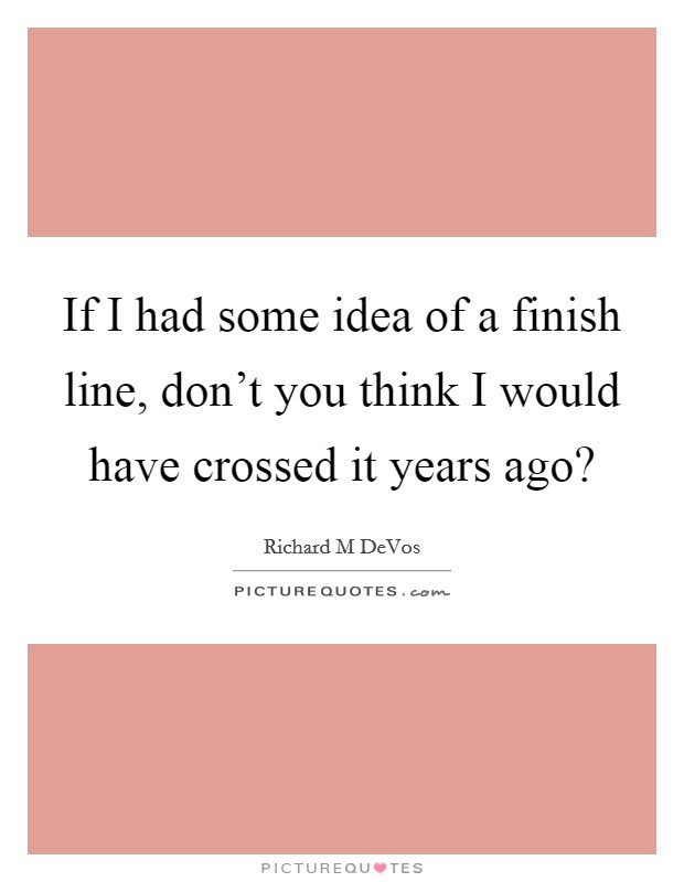 If I had some idea of a finish line, don't you think I would have crossed it years ago? Picture Quote #1