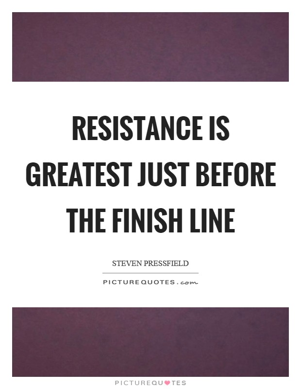 Resistance is greatest just before the finish line Picture Quote #1