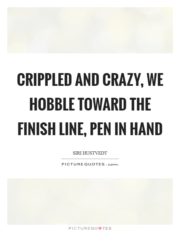 Crippled and crazy, we hobble toward the finish line, pen in hand Picture Quote #1