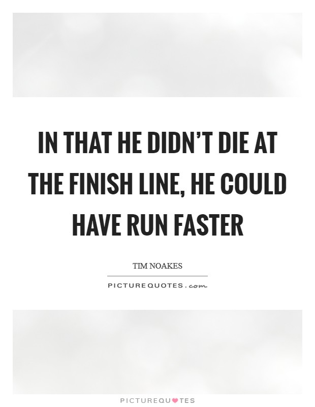 In that he didn't die at the finish line, he could have run faster Picture Quote #1