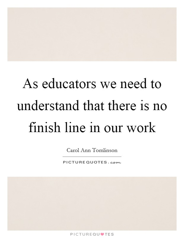 As educators we need to understand that there is no finish line in our work Picture Quote #1
