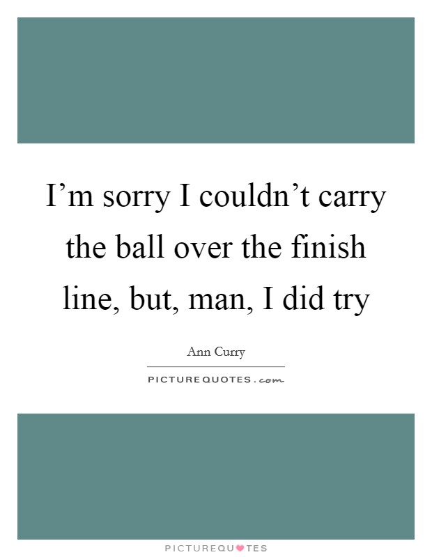 I'm sorry I couldn't carry the ball over the finish line, but, man, I did try Picture Quote #1