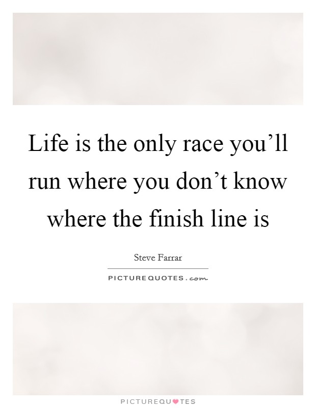 Life is the only race you'll run where you don't know where the finish line is Picture Quote #1