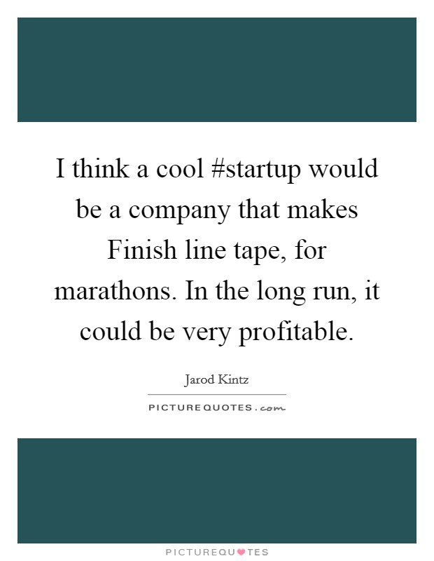 I think a cool #startup would be a company that makes Finish line tape, for marathons. In the long run, it could be very profitable Picture Quote #1