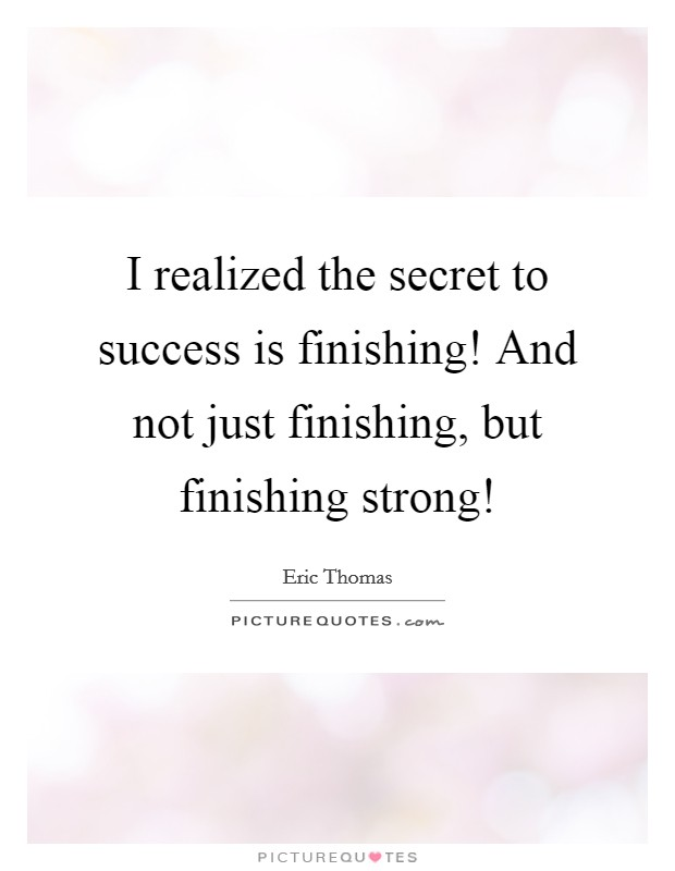 I realized the secret to success is finishing! And not just finishing, but finishing strong! Picture Quote #1