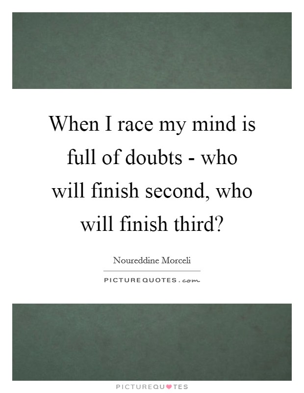 When I race my mind is full of doubts - who will finish second, who will finish third? Picture Quote #1