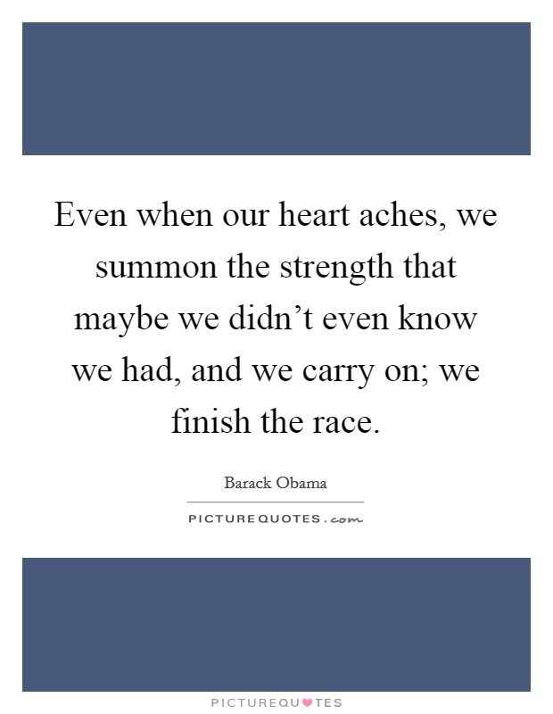Even when our heart aches, we summon the strength that maybe we didn't even know we had, and we carry on; we finish the race Picture Quote #1