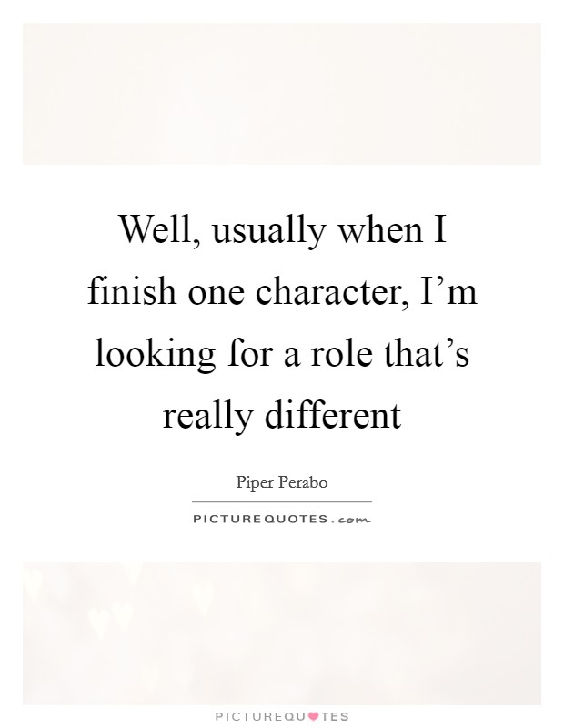 Well, usually when I finish one character, I'm looking for a role that's really different Picture Quote #1