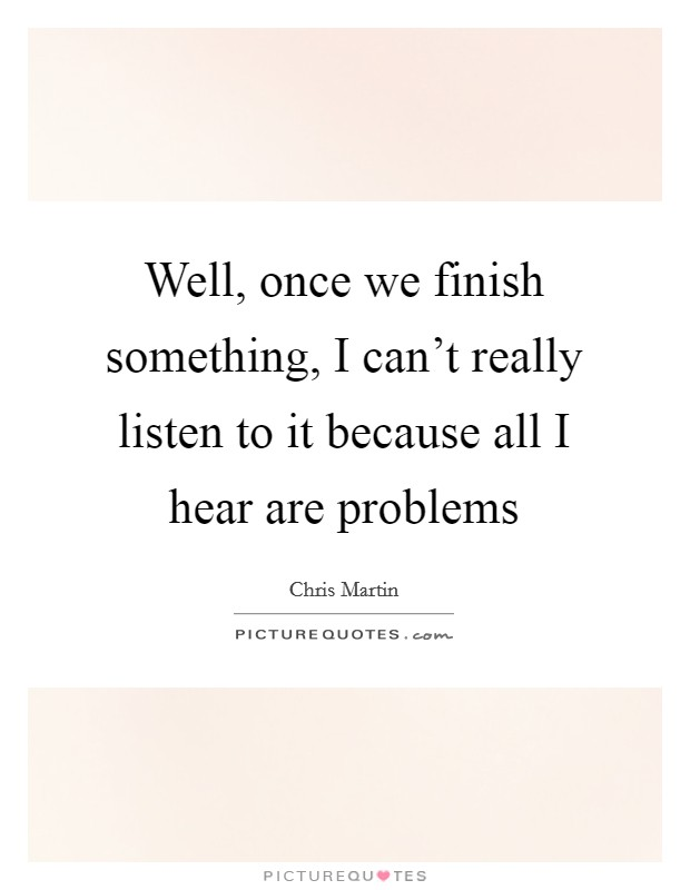 Well, once we finish something, I can't really listen to it because all I hear are problems Picture Quote #1