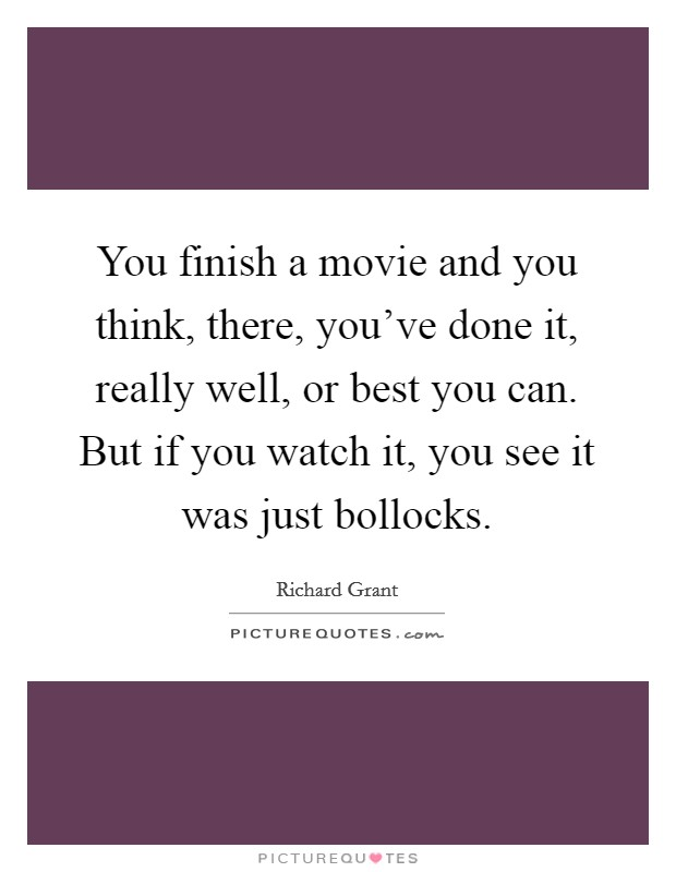You finish a movie and you think, there, you've done it, really well, or best you can. But if you watch it, you see it was just bollocks Picture Quote #1