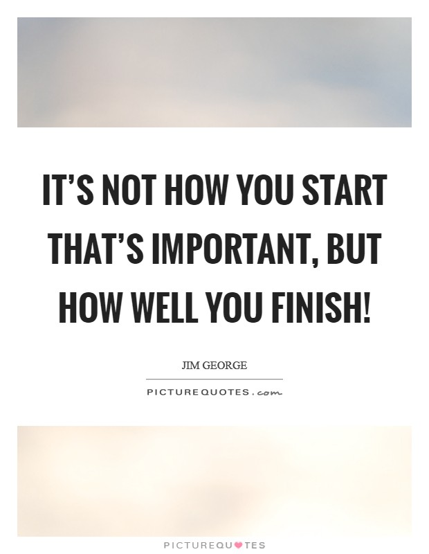 It's not how you start that's important, but how well you finish! Picture Quote #1