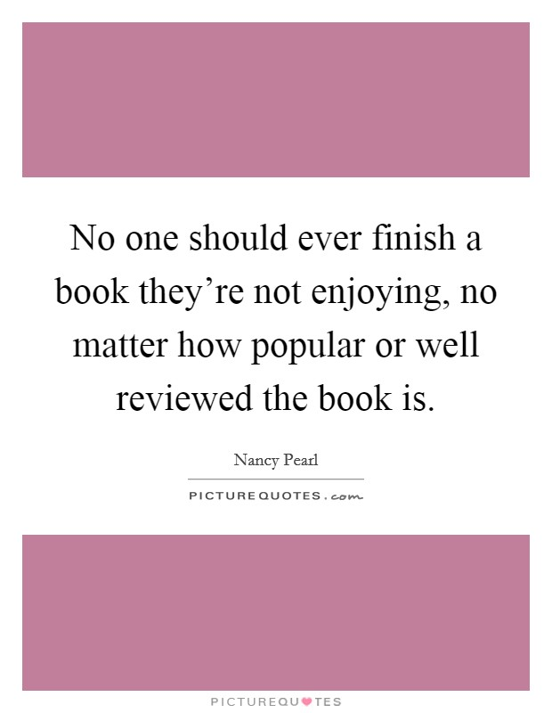 No one should ever finish a book they're not enjoying, no matter how popular or well reviewed the book is. Picture Quote #1