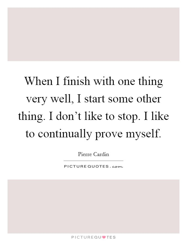 When I finish with one thing very well, I start some other thing. I don't like to stop. I like to continually prove myself. Picture Quote #1