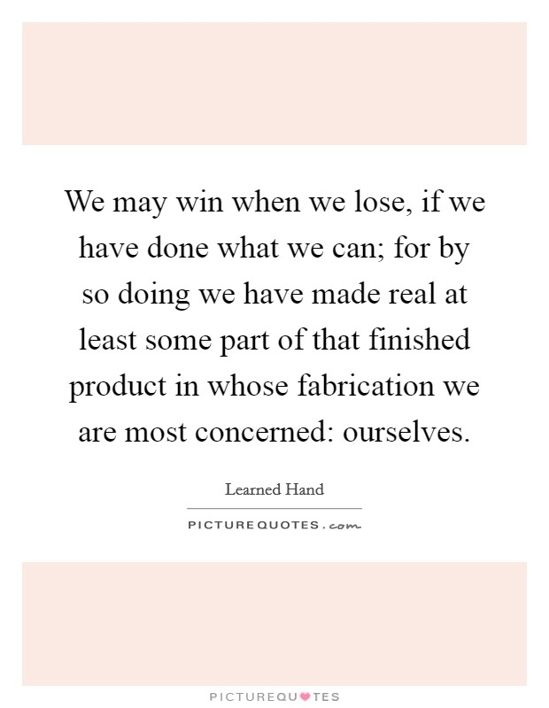 We may win when we lose, if we have done what we can; for by so doing we have made real at least some part of that finished product in whose fabrication we are most concerned: ourselves. Picture Quote #1