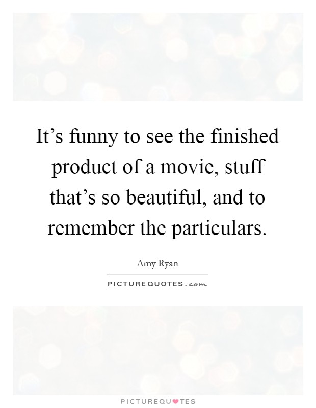 It's funny to see the finished product of a movie, stuff that's so beautiful, and to remember the particulars. Picture Quote #1