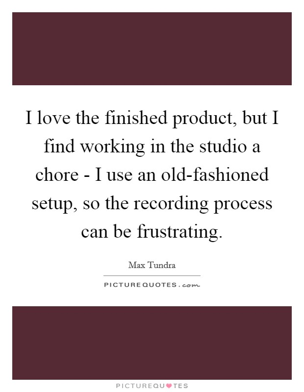 I love the finished product, but I find working in the studio a chore - I use an old-fashioned setup, so the recording process can be frustrating Picture Quote #1