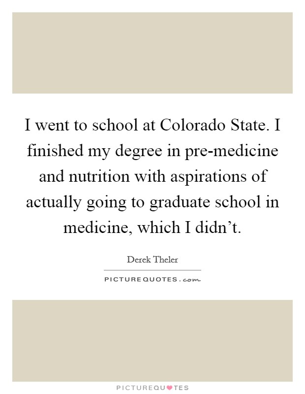 I went to school at Colorado State. I finished my degree in pre-medicine and nutrition with aspirations of actually going to graduate school in medicine, which I didn't Picture Quote #1
