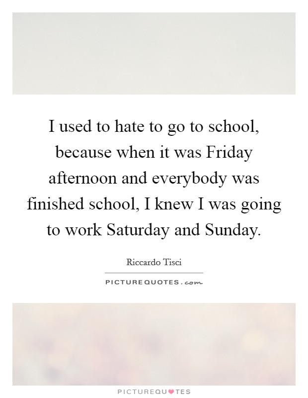 I used to hate to go to school, because when it was Friday afternoon and everybody was finished school, I knew I was going to work Saturday and Sunday Picture Quote #1