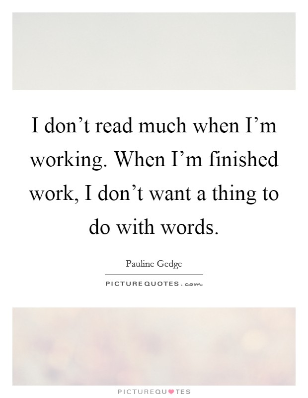 I don't read much when I'm working. When I'm finished work, I don't want a thing to do with words. Picture Quote #1