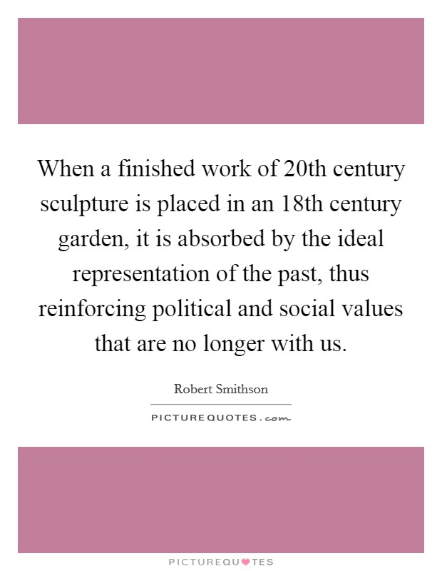 When a finished work of 20th century sculpture is placed in an 18th century garden, it is absorbed by the ideal representation of the past, thus reinforcing political and social values that are no longer with us Picture Quote #1
