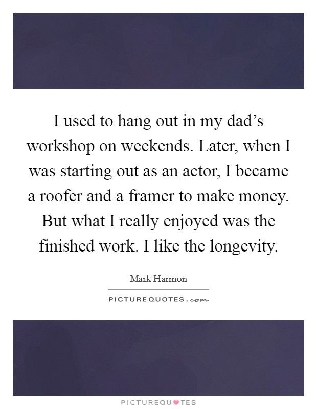 I used to hang out in my dad's workshop on weekends. Later, when I was starting out as an actor, I became a roofer and a framer to make money. But what I really enjoyed was the finished work. I like the longevity Picture Quote #1