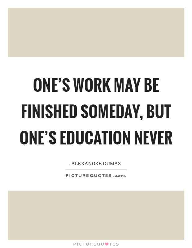 One's work may be finished someday, but one's education never Picture Quote #1