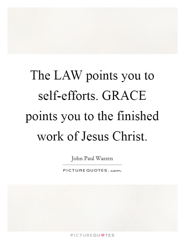 The LAW points you to self-efforts. GRACE points you to the finished work of Jesus Christ. Picture Quote #1