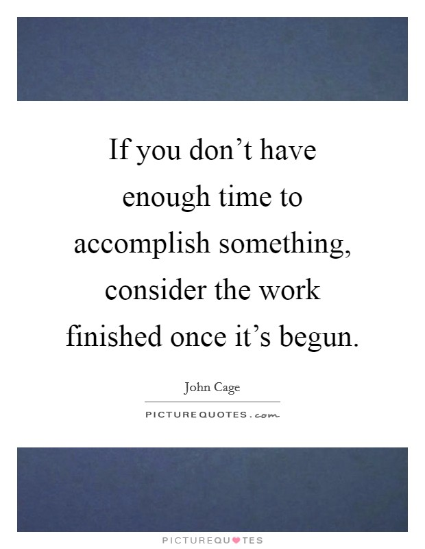 If you don't have enough time to accomplish something, consider the work finished once it's begun. Picture Quote #1
