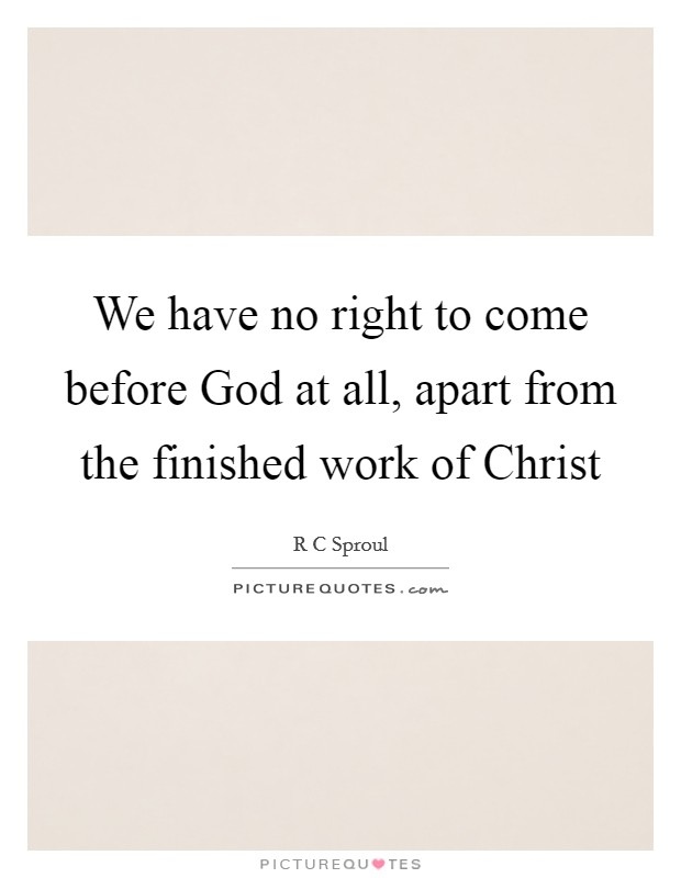 We have no right to come before God at all, apart from the finished work of Christ Picture Quote #1
