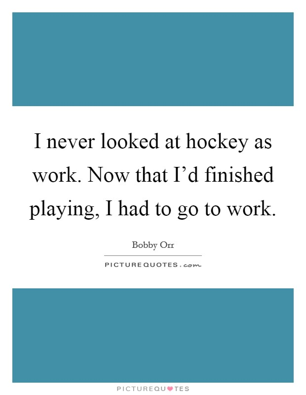 I never looked at hockey as work. Now that I'd finished playing, I had to go to work Picture Quote #1