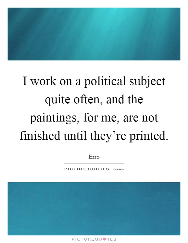 I work on a political subject quite often, and the paintings, for me, are not finished until they're printed. Picture Quote #1