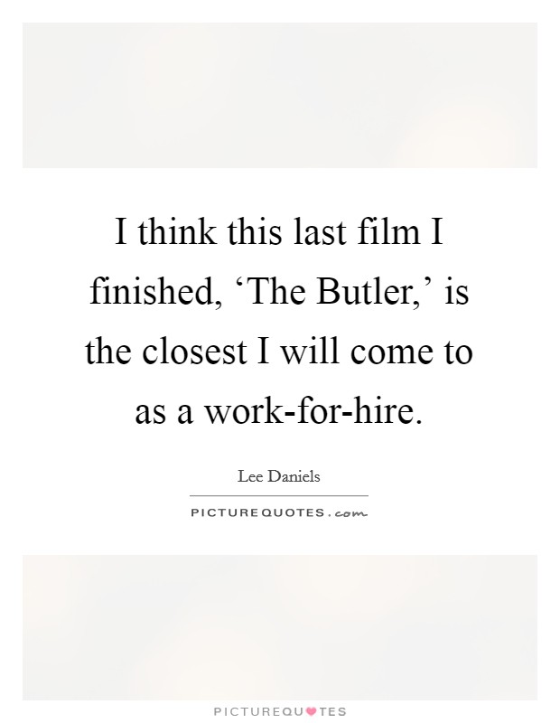 I think this last film I finished, 'The Butler,' is the closest I will come to as a work-for-hire Picture Quote #1