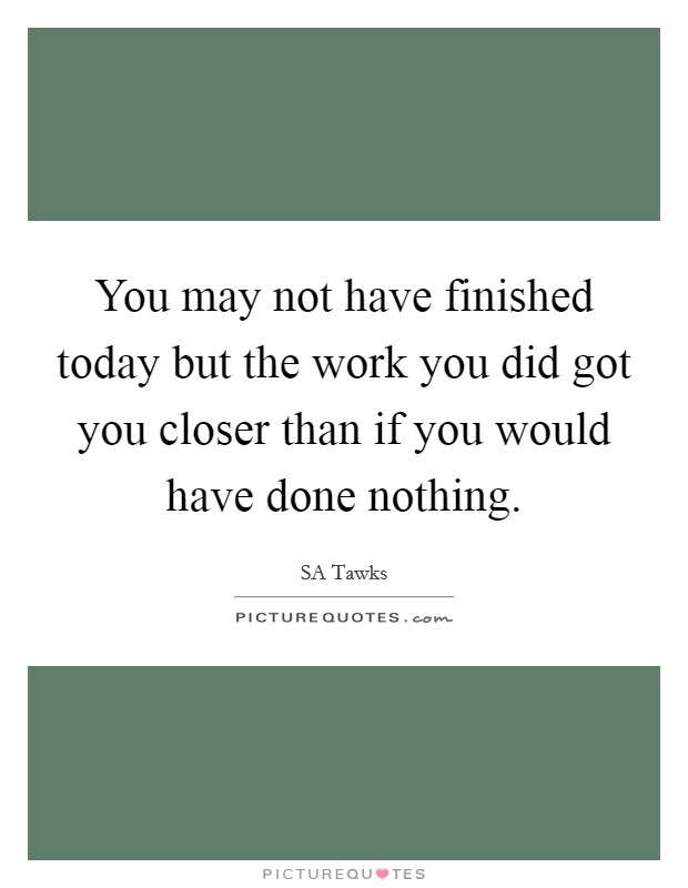 You may not have finished today but the work you did got you closer than if you would have done nothing. Picture Quote #1