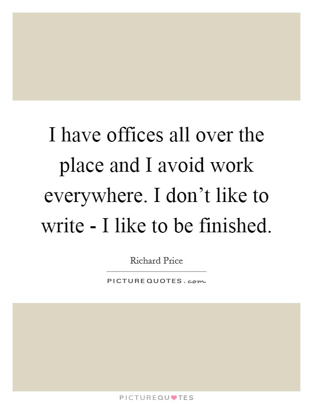 I have offices all over the place and I avoid work everywhere. I don't like to write - I like to be finished Picture Quote #1