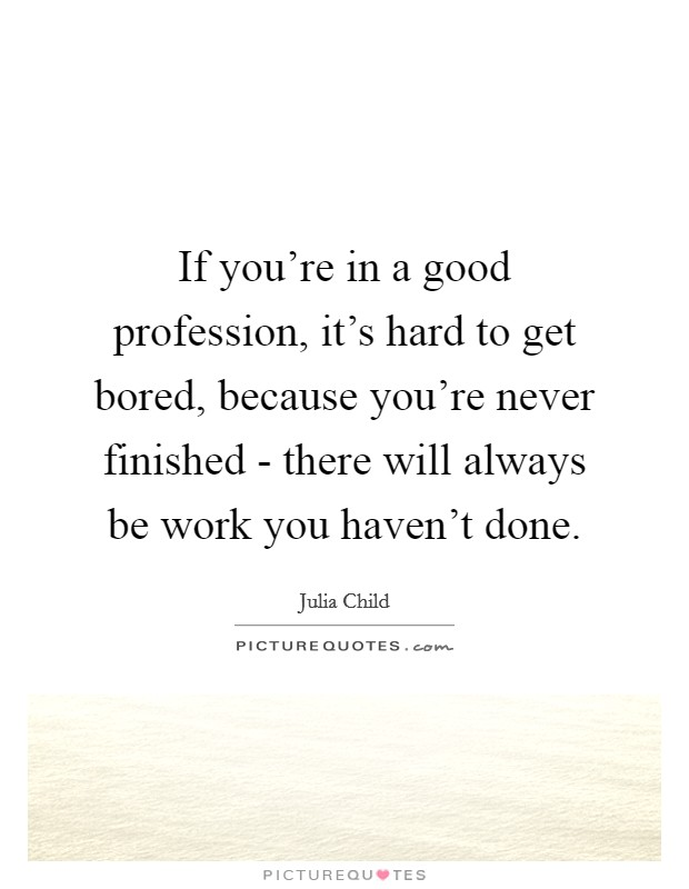If you're in a good profession, it's hard to get bored, because you're never finished - there will always be work you haven't done Picture Quote #1