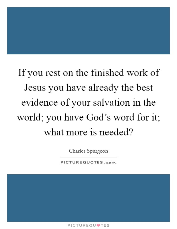 If you rest on the finished work of Jesus you have already the best evidence of your salvation in the world; you have God's word for it; what more is needed? Picture Quote #1