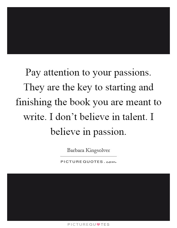Pay attention to your passions. They are the key to starting and finishing the book you are meant to write. I don't believe in talent. I believe in passion Picture Quote #1