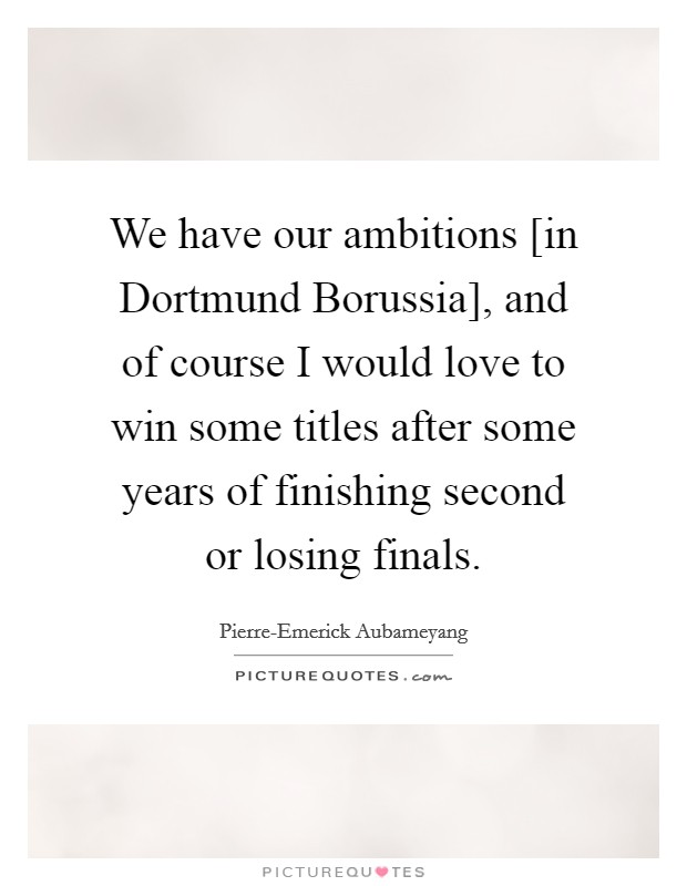 We have our ambitions [in Dortmund Borussia], and of course I would love to win some titles after some years of finishing second or losing finals Picture Quote #1