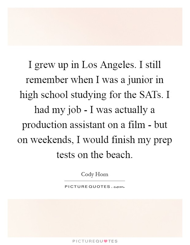 I grew up in Los Angeles. I still remember when I was a junior in high school studying for the SATs. I had my job - I was actually a production assistant on a film - but on weekends, I would finish my prep tests on the beach Picture Quote #1
