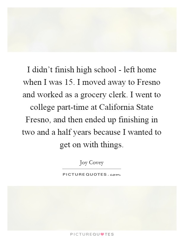 I didn't finish high school - left home when I was 15. I moved away to Fresno and worked as a grocery clerk. I went to college part-time at California State Fresno, and then ended up finishing in two and a half years because I wanted to get on with things Picture Quote #1