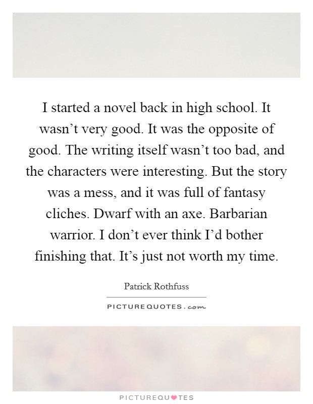 I started a novel back in high school. It wasn't very good. It was the opposite of good. The writing itself wasn't too bad, and the characters were interesting. But the story was a mess, and it was full of fantasy cliches. Dwarf with an axe. Barbarian warrior. I don't ever think I'd bother finishing that. It's just not worth my time Picture Quote #1