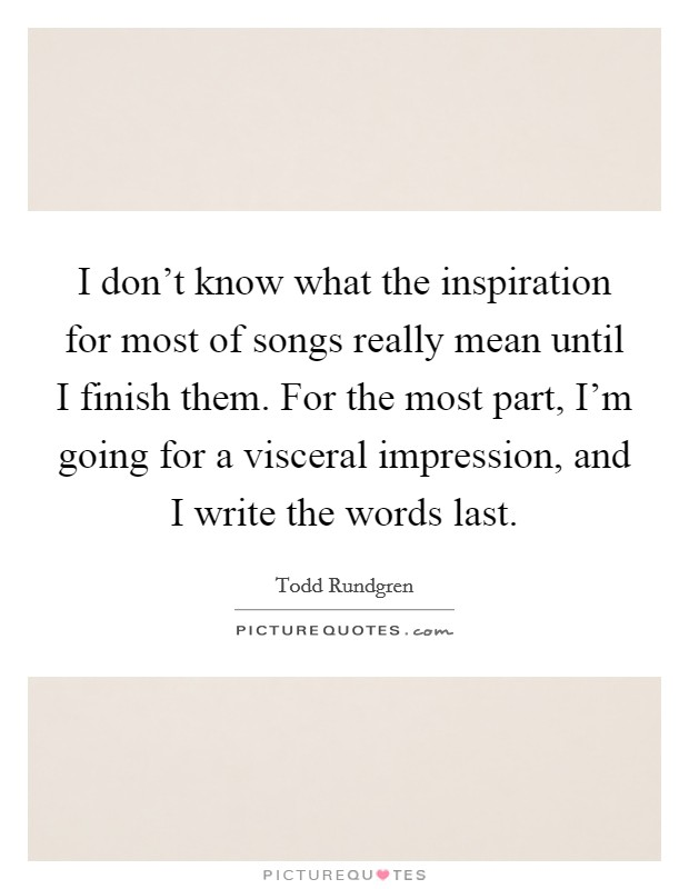 I don't know what the inspiration for most of songs really mean until I finish them. For the most part, I'm going for a visceral impression, and I write the words last Picture Quote #1