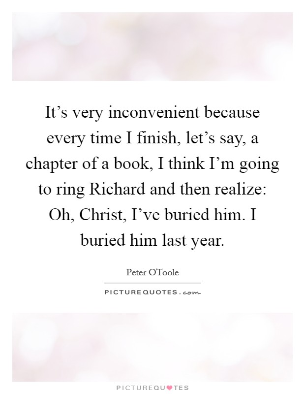 It's very inconvenient because every time I finish, let's say, a chapter of a book, I think I'm going to ring Richard and then realize: Oh, Christ, I've buried him. I buried him last year Picture Quote #1