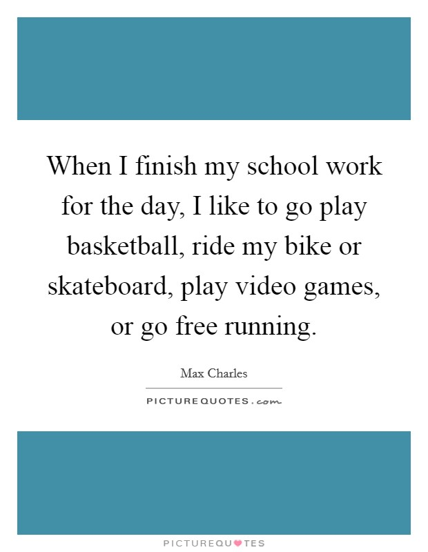 When I finish my school work for the day, I like to go play basketball, ride my bike or skateboard, play video games, or go free running Picture Quote #1